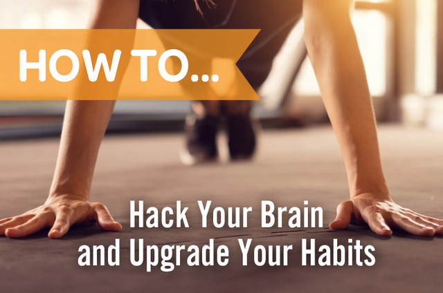 how to hack your brain and upgrade your habits
