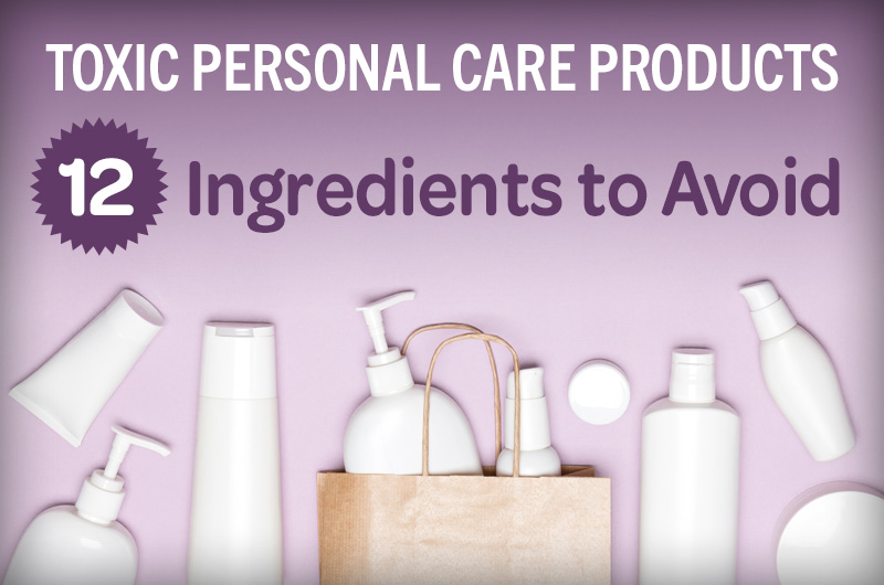 toxic personal care products 12 ingredients to avoid